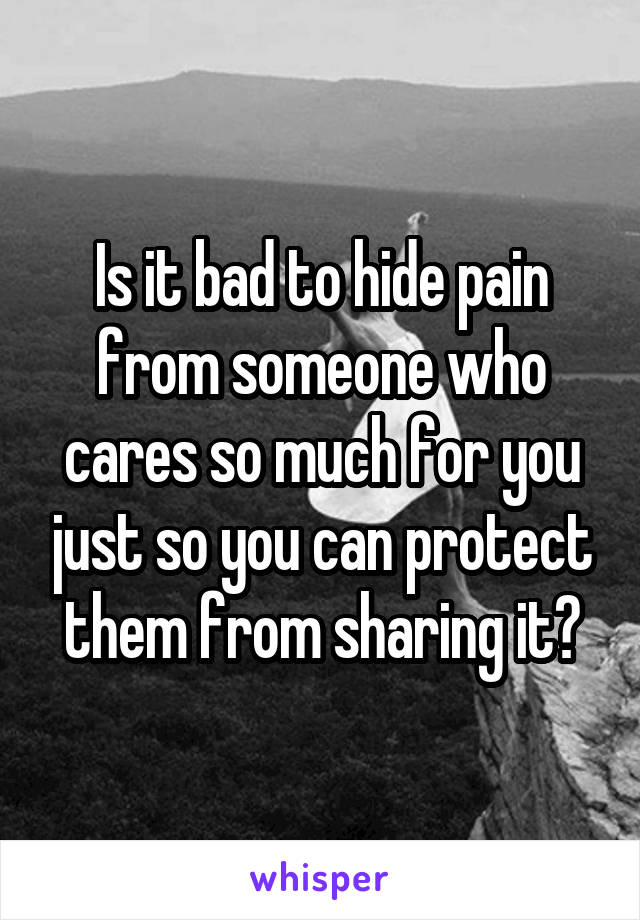 Is it bad to hide pain from someone who cares so much for you just so you can protect them from sharing it?