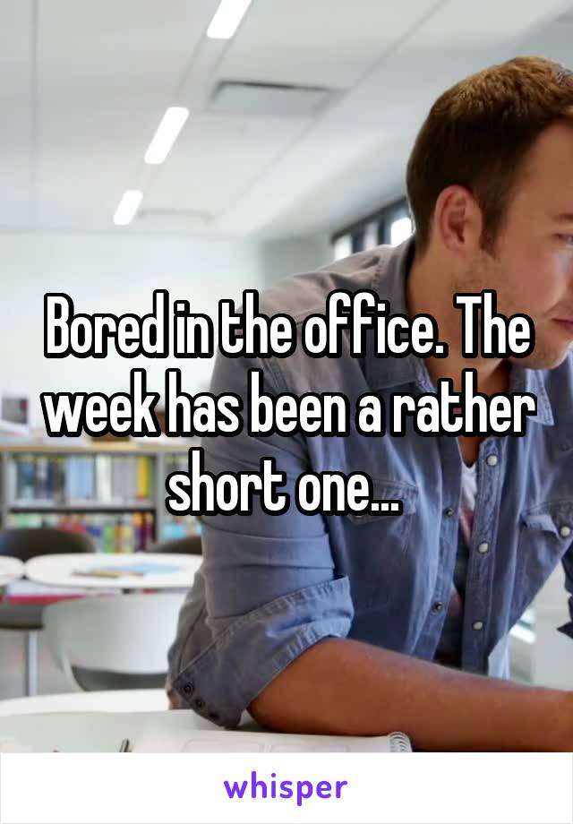 Bored in the office. The week has been a rather short one...