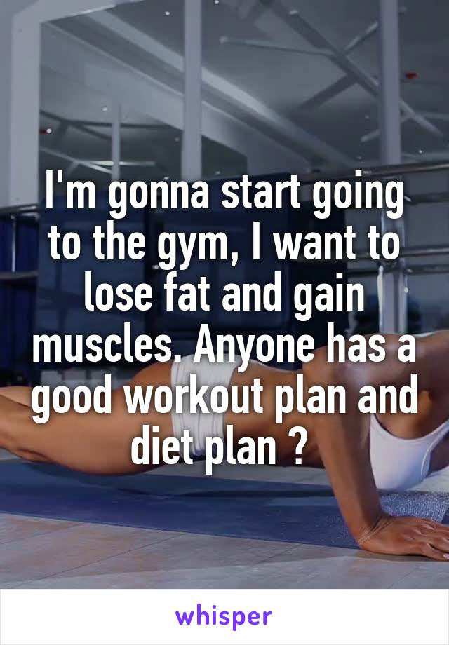 I'm gonna start going to the gym, I want to lose fat and gain muscles. Anyone has a good workout plan and diet plan ?