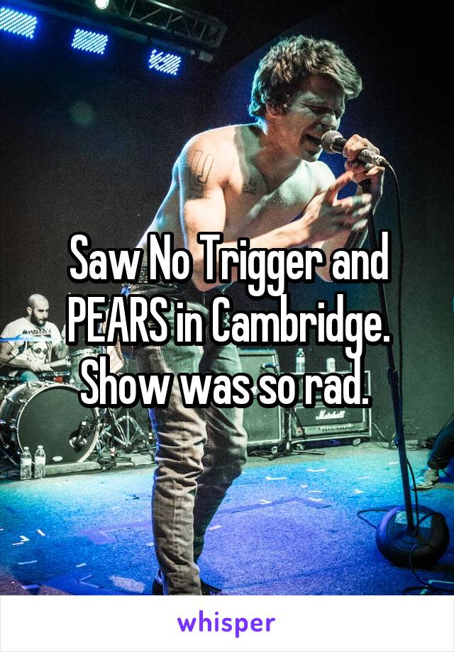 Saw No Trigger and PEARS in Cambridge. Show was so rad.
