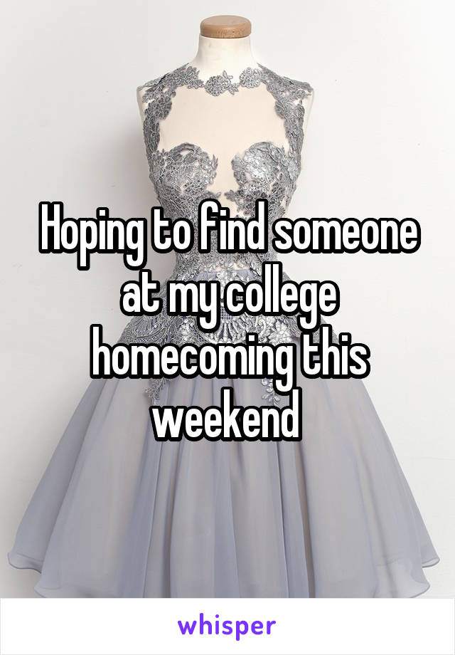Hoping to find someone at my college homecoming this weekend