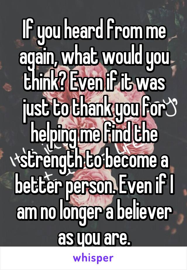If you heard from me again, what would you think? Even if it was just to thank you for helping me find the strength to become a better person. Even if I am no longer a believer as you are.