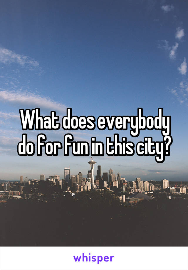 What does everybody do for fun in this city?