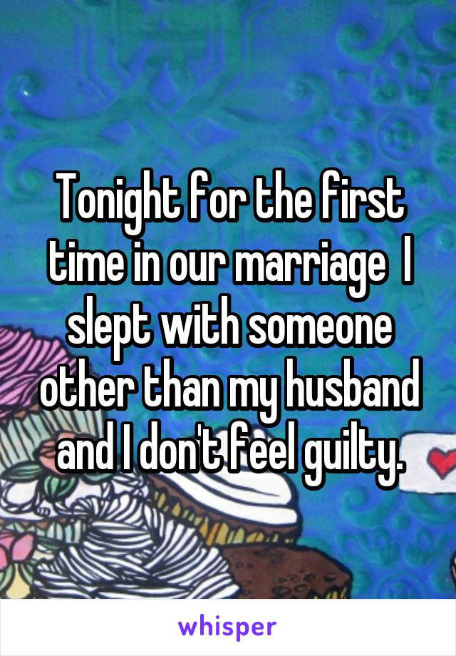 Tonight for the first time in our marriage  I slept with someone other than my husband and I don't feel guilty.