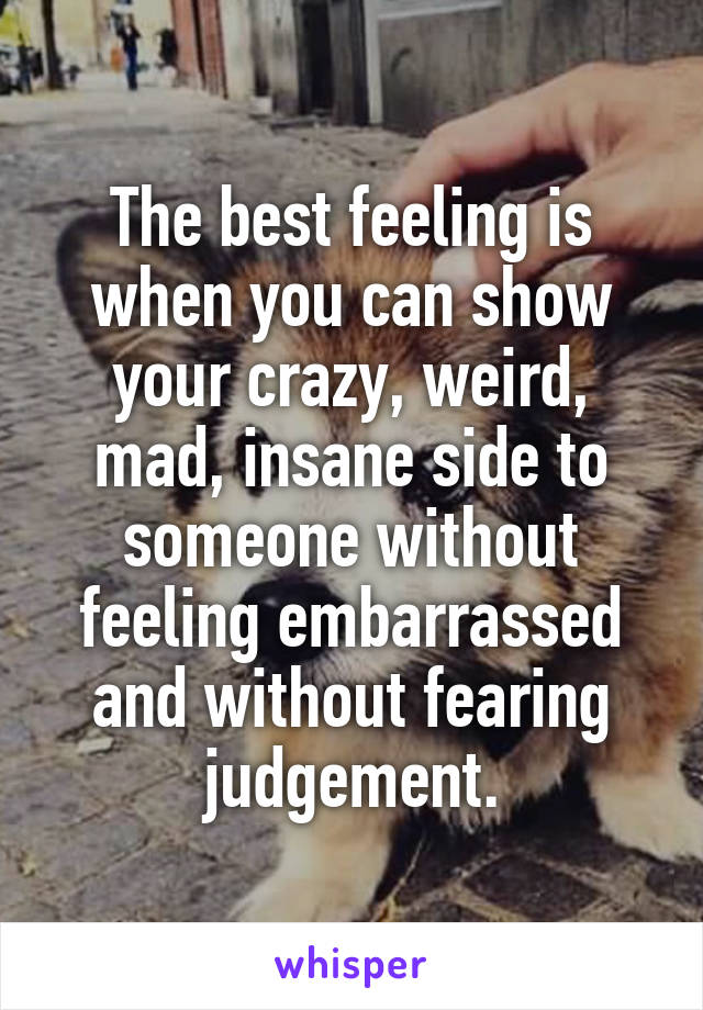 The best feeling is when you can show your crazy, weird, mad, insane side to someone without feeling embarrassed and without fearing judgement.