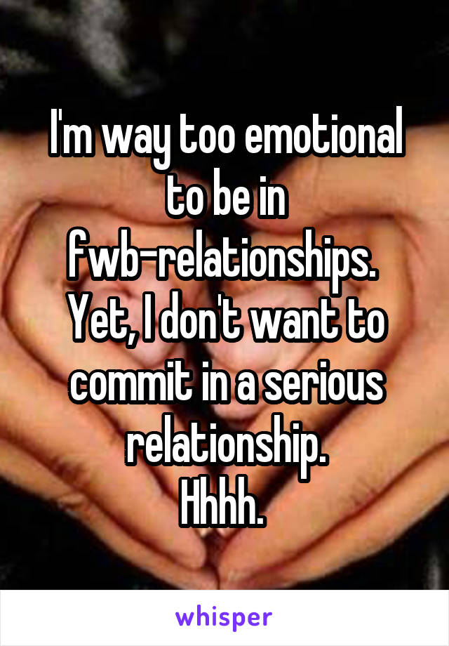 I'm way too emotional to be in fwb-relationships.  Yet, I don't want to commit in a serious relationship. Hhhh.