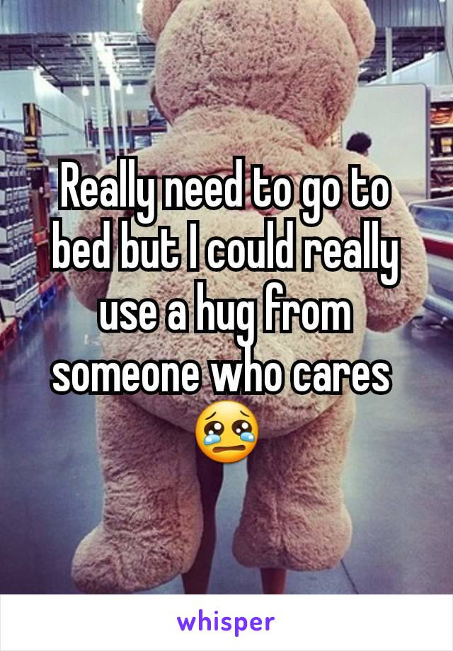 Really need to go to bed but I could really use a hug from someone who cares  😢