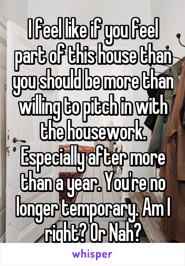 I feel like if you feel part of this house than you should be more than willing to pitch in with the housework. Especially after more than a year. You're no longer temporary. Am I right? Or Nah?