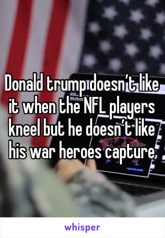 Donald trump doesn't like it when the NFL players kneel but he doesn't like his war heroes capture