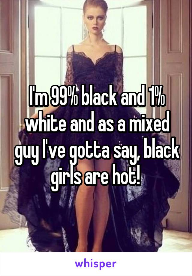 I'm 99% black and 1% white and as a mixed guy I've gotta say, black girls are hot!