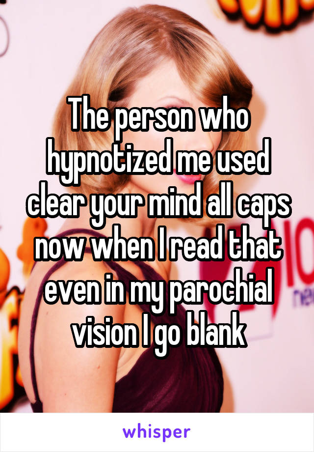 The person who hypnotized me used clear your mind all caps now when I read that even in my parochial vision I go blank