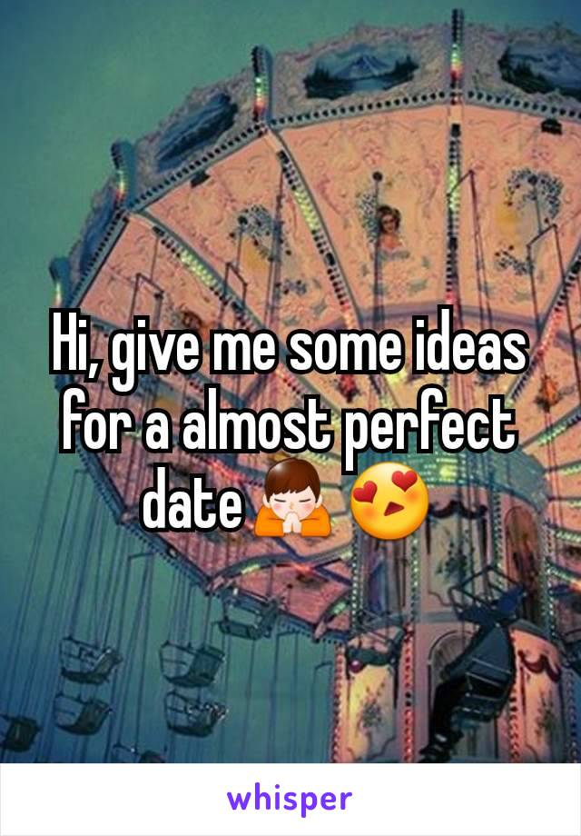 Hi, give me some ideas for a almost perfect date🙏😍