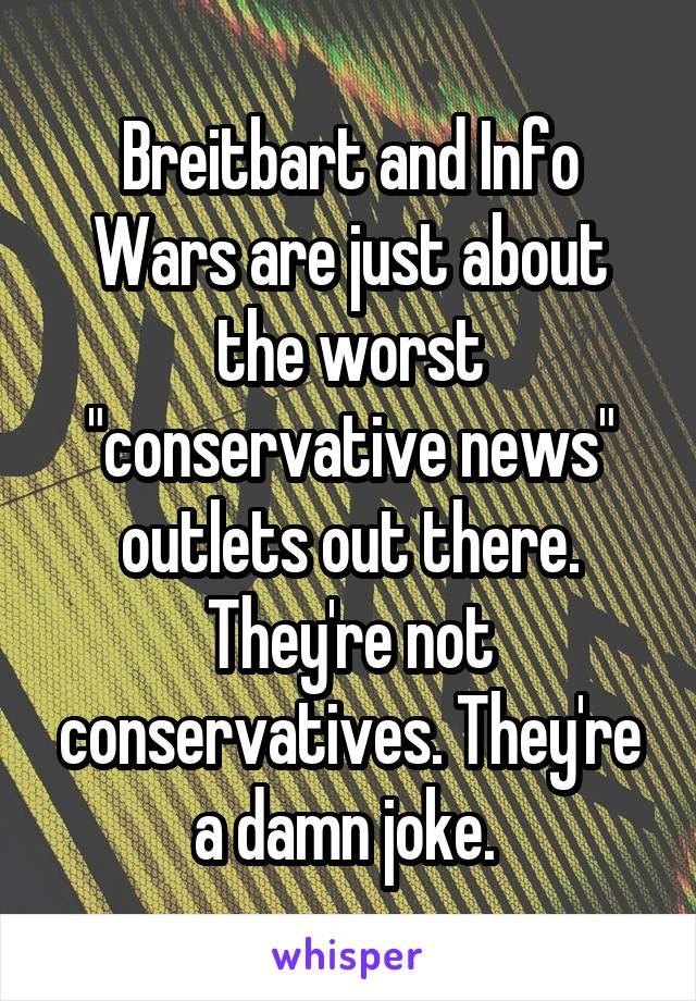 """Breitbart and Info Wars are just about the worst """"conservative news"""" outlets out there. They're not conservatives. They're a damn joke."""