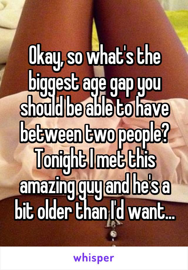Okay, so what's the biggest age gap you should be able to have between two people? Tonight I met this amazing guy and he's a bit older than I'd want...