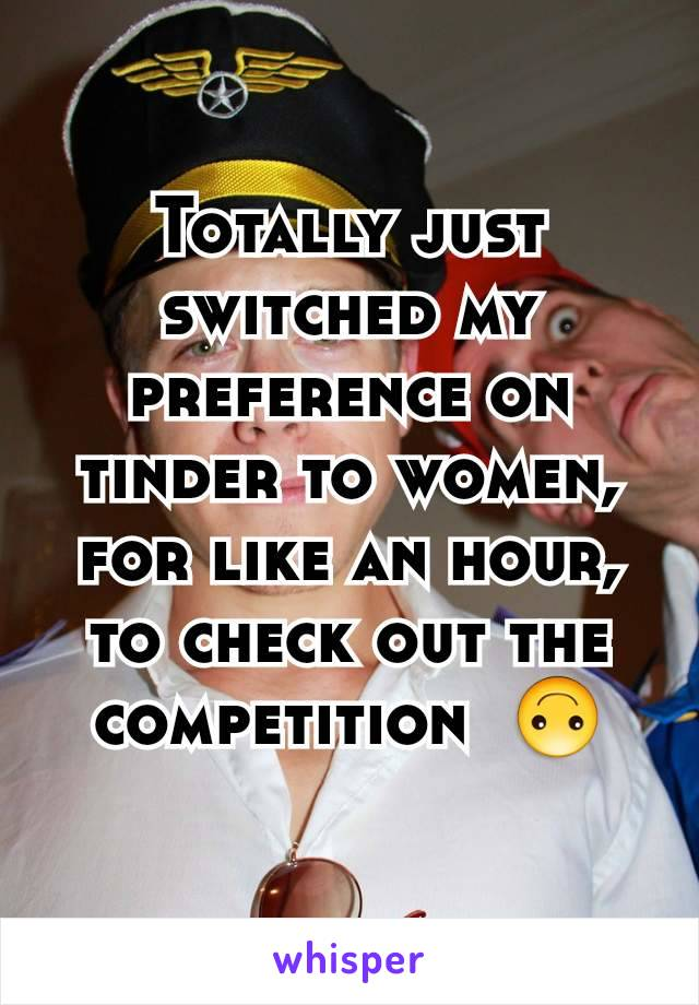 Totally just switched my preference on tinder to women, for like an hour, to check out the competition  🙃