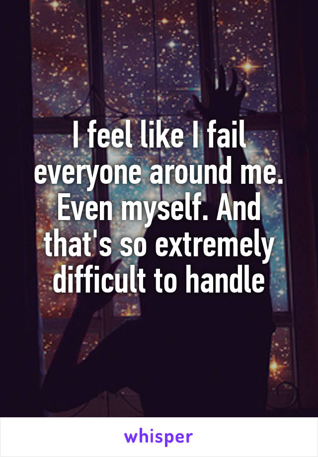 I feel like I fail everyone around me. Even myself. And that's so extremely difficult to handle