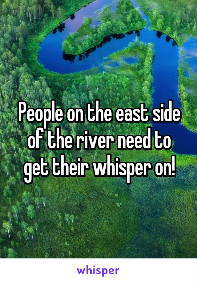 People on the east side of the river need to get their whisper on!