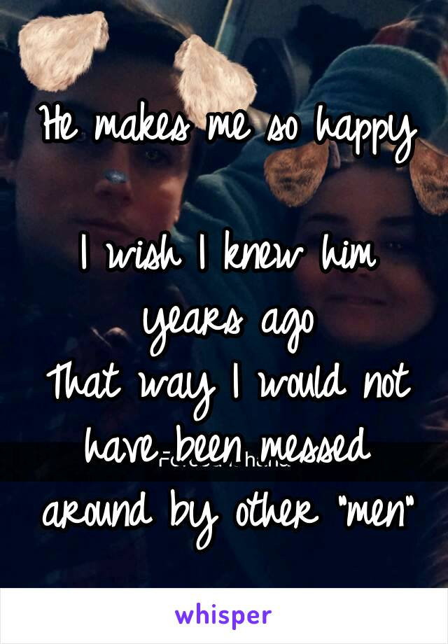 """He makes me so happy  I wish I knew him years ago That way I would not have been messed around by other """"men"""""""