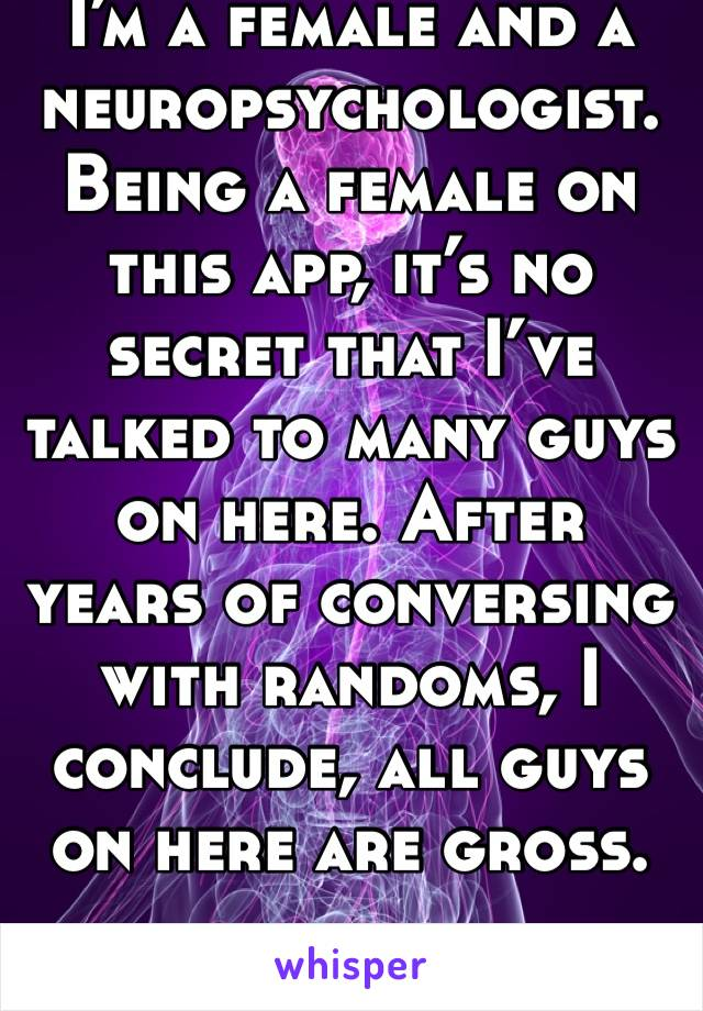 I'm a female and a neuropsychologist. Being a female on this app, it's no secret that I've  talked to many guys on here. After years of conversing with randoms, I conclude, all guys on here are gross.