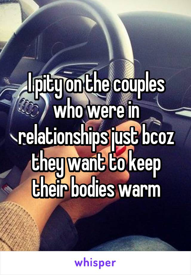 I pity on the couples who were in relationships just bcoz they want to keep their bodies warm