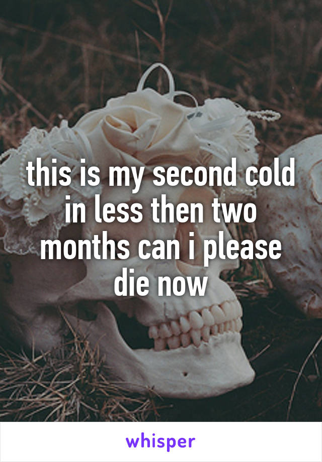 this is my second cold in less then two months can i please die now