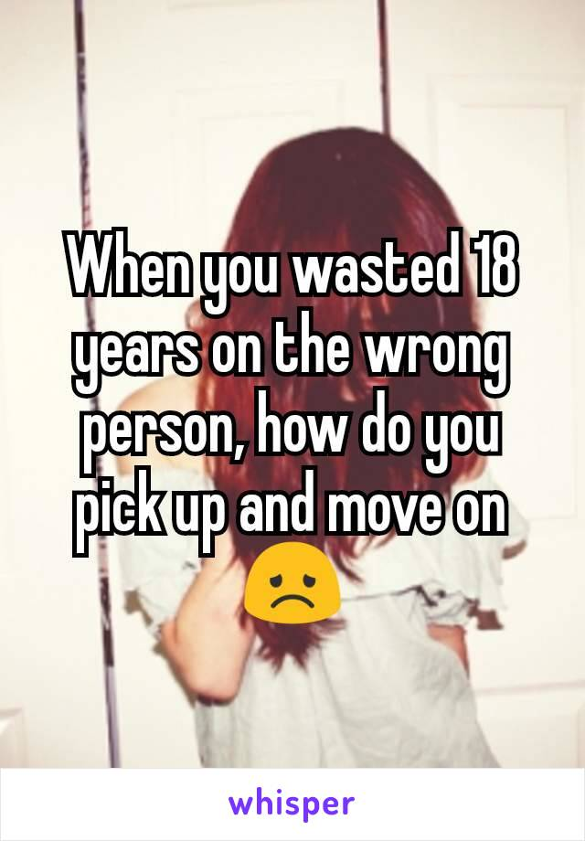 When you wasted 18 years on the wrong person, how do you pick up and move on 😞