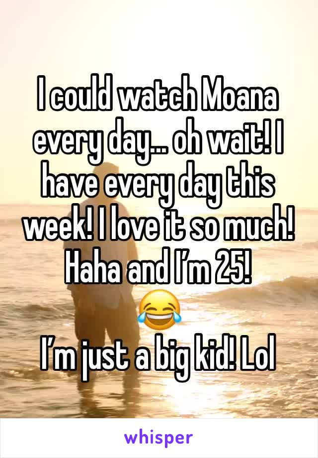 I could watch Moana every day... oh wait! I have every day this week! I love it so much! Haha and I'm 25! 😂  I'm just a big kid! Lol