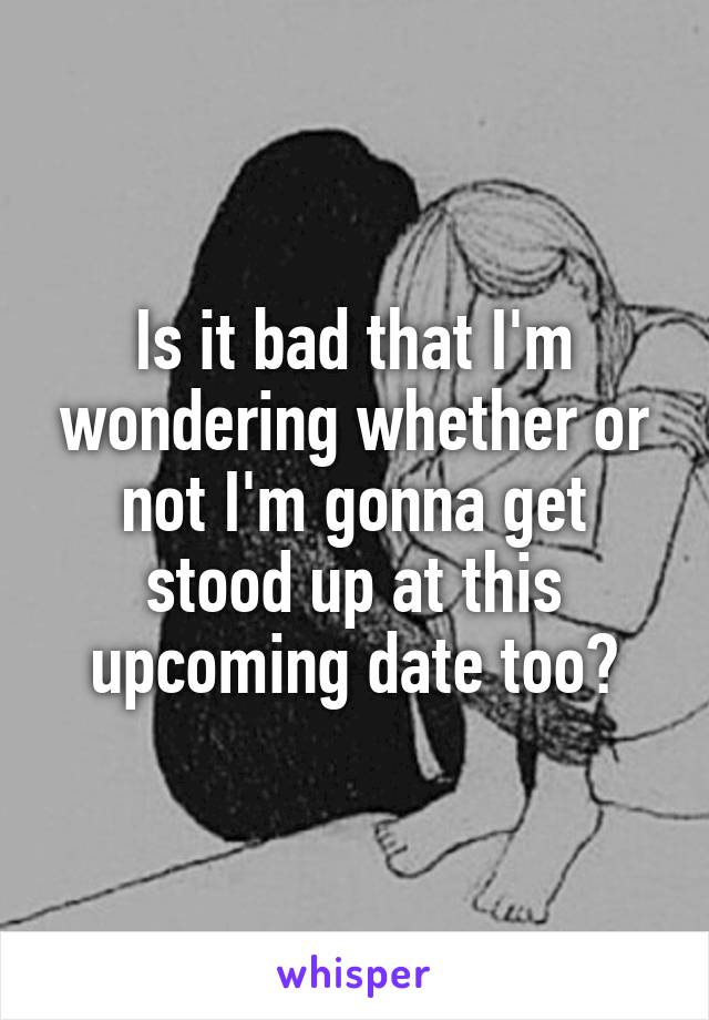 Is it bad that I'm wondering whether or not I'm gonna get stood up at this upcoming date too?