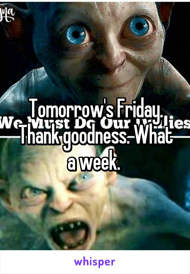 Tomorrow's Friday. Thank goodness. What a week.