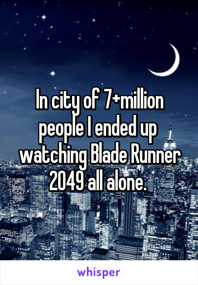 In city of 7+million people I ended up  watching Blade Runner 2049 all alone.