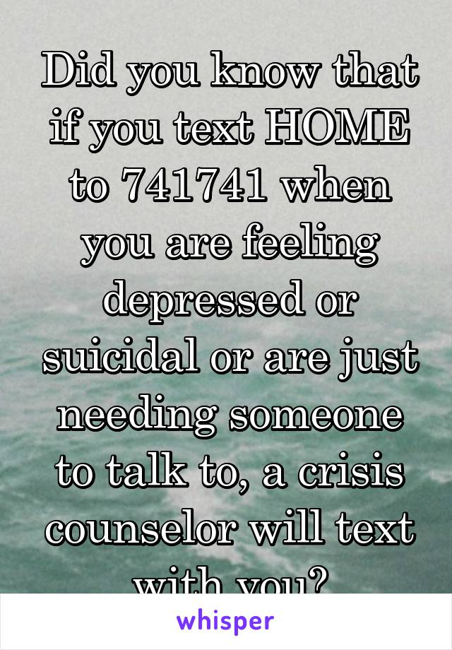 Did you know that if you text HOME to 741741 when you are feeling depressed or suicidal or are just needing someone to talk to, a crisis counselor will text with you?