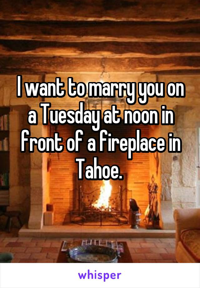 I want to marry you on a Tuesday at noon in front of a fireplace in Tahoe.