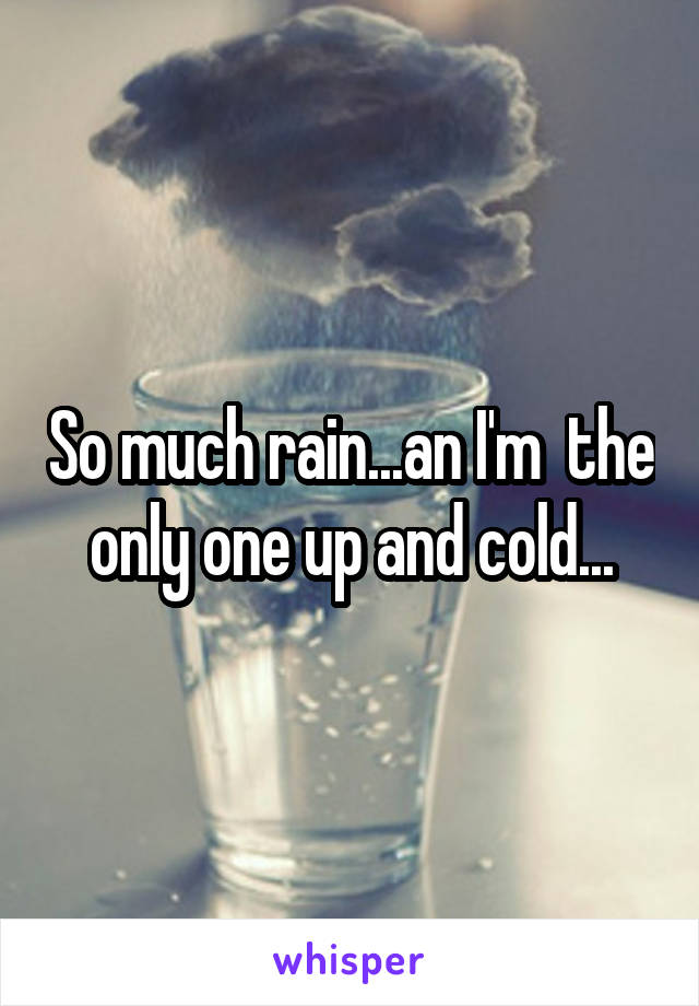 So much rain...an I'm  the only one up and cold...