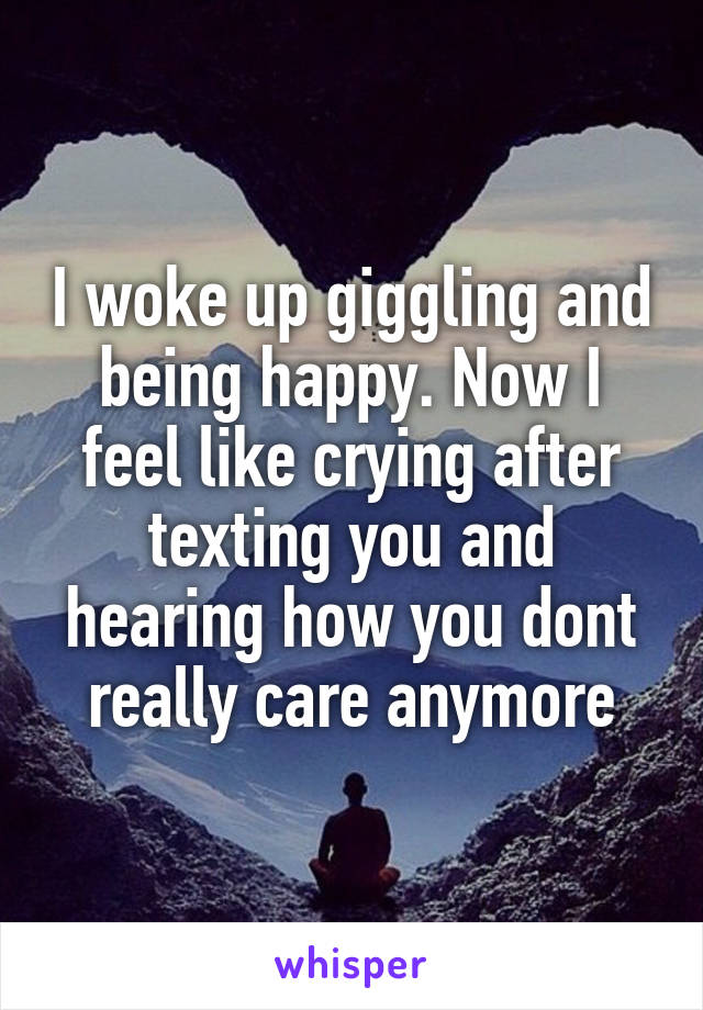 I woke up giggling and being happy. Now I feel like crying after texting you and hearing how you dont really care anymore
