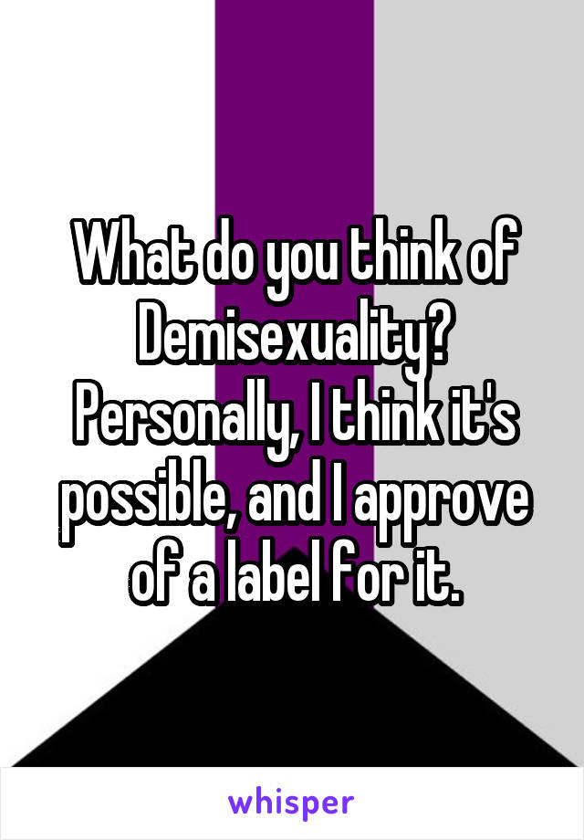 What do you think of Demisexuality? Personally, I think it's possible, and I approve of a label for it.