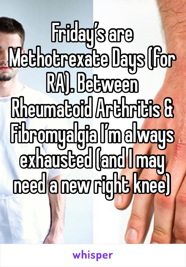 Friday's are Methotrexate Days (for RA). Between Rheumatoid Arthritis & Fibromyalgia I'm always exhausted (and I may need a new right knee)