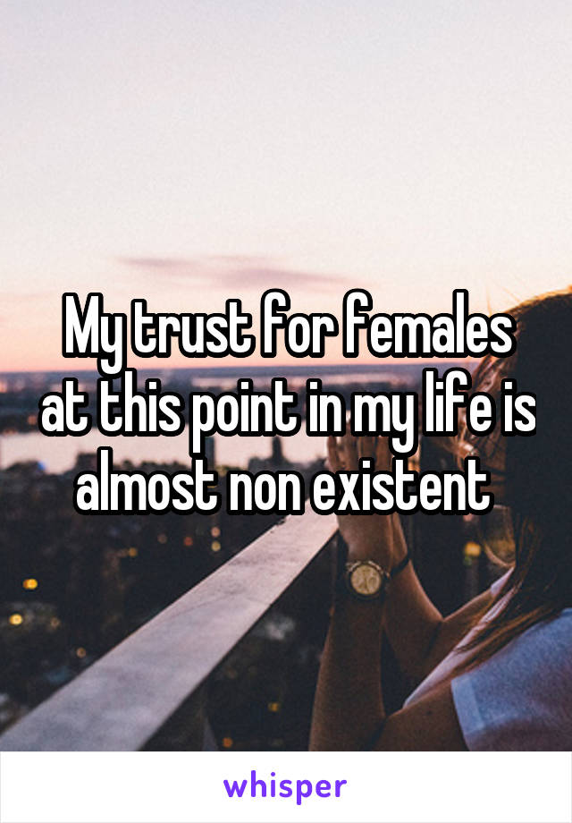 My trust for females at this point in my life is almost non existent