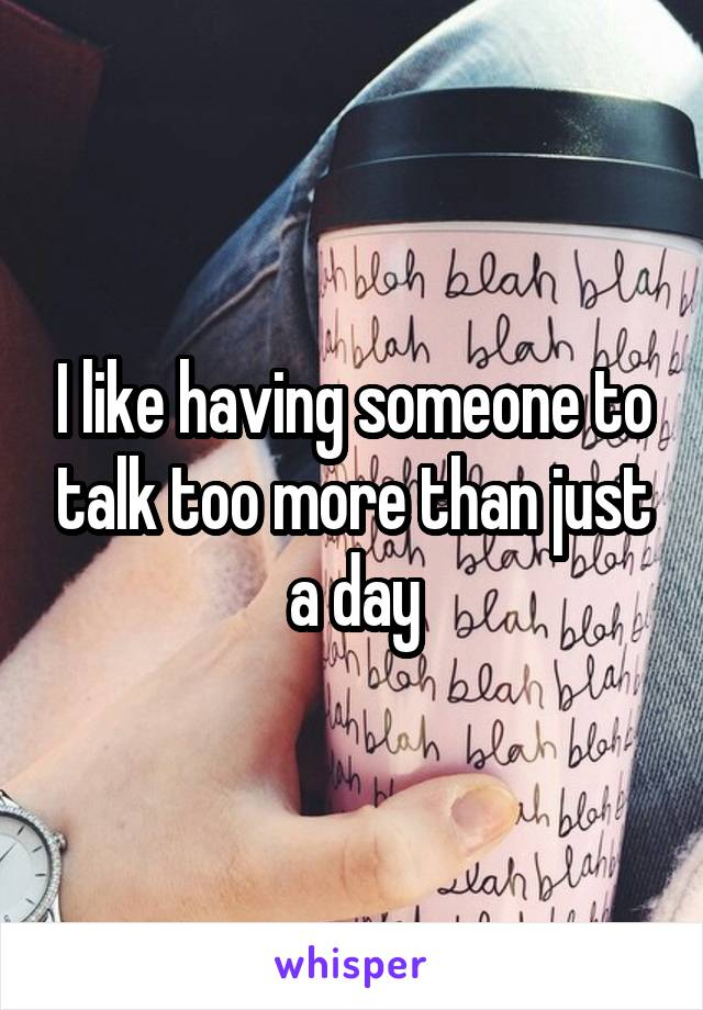 I like having someone to talk too more than just a day