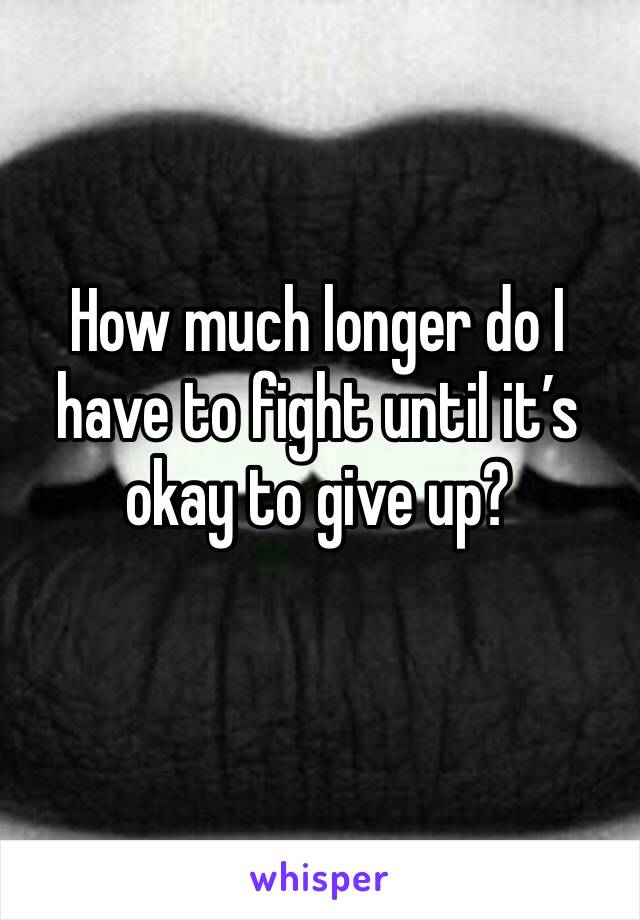 How much longer do I have to fight until it's okay to give up?