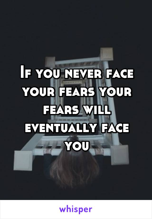 If you never face your fears your fears will eventually face you