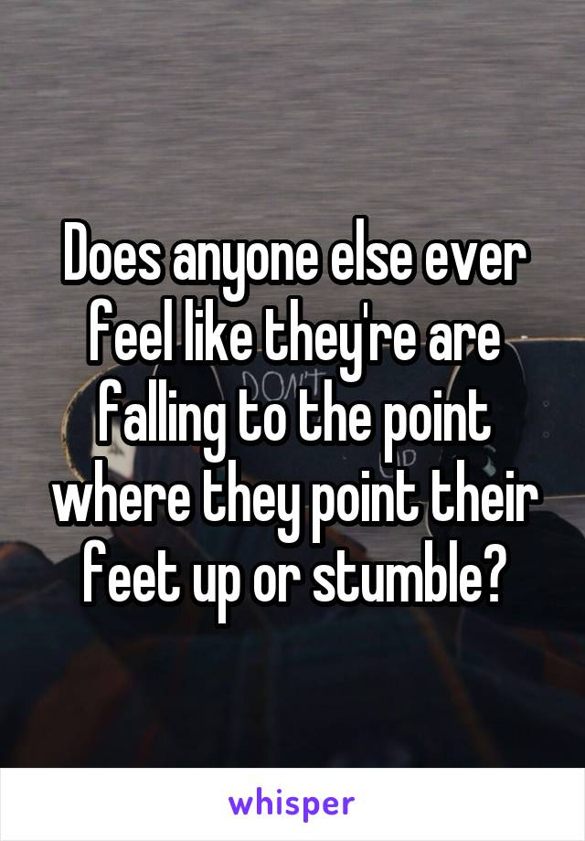 Does anyone else ever feel like they're are falling to the point where they point their feet up or stumble?