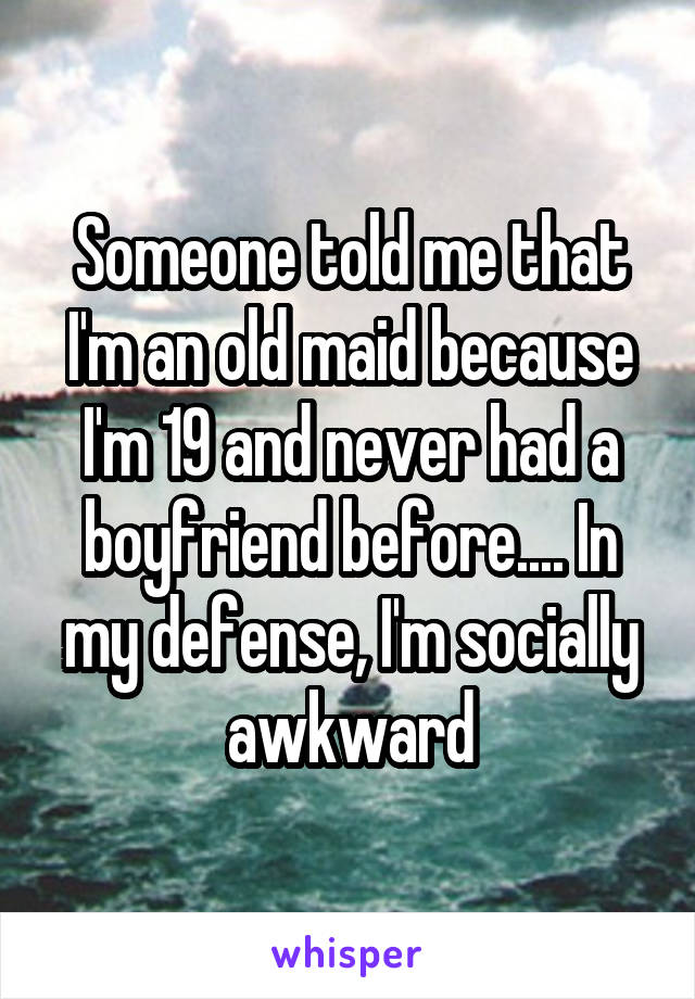 Someone told me that I'm an old maid because I'm 19 and never had a boyfriend before.... In my defense, I'm socially awkward
