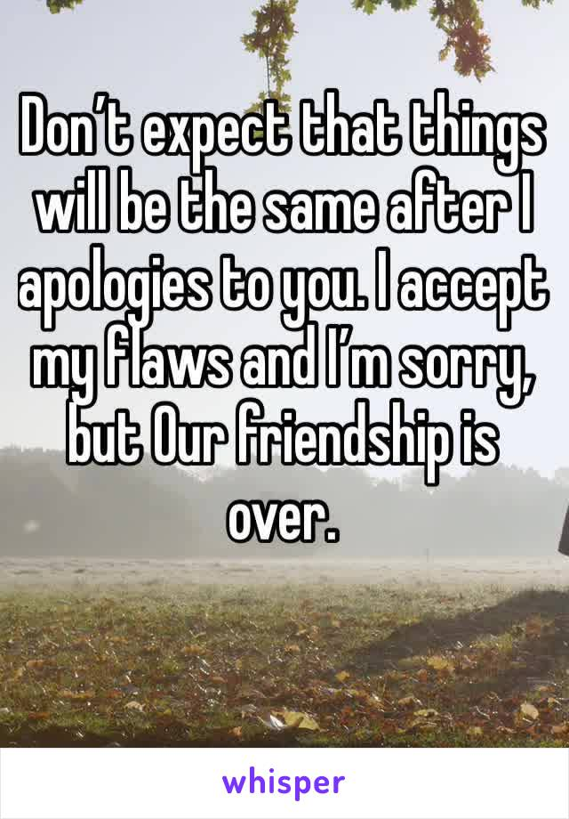 Don't expect that things  will be the same after I apologies to you. I accept my flaws and I'm sorry, but Our friendship is over.
