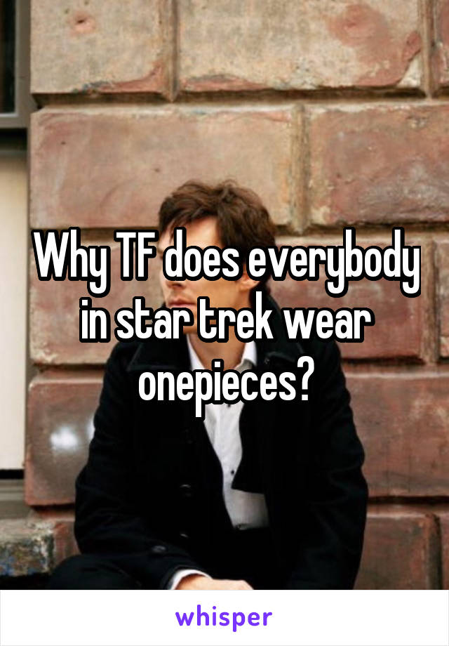 Why TF does everybody in star trek wear onepieces?