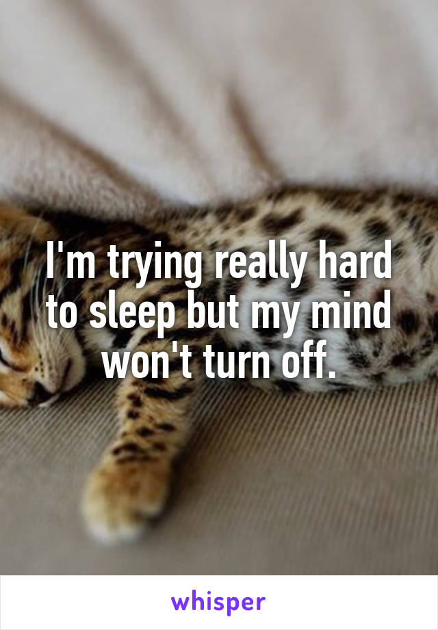 I'm trying really hard to sleep but my mind won't turn off.