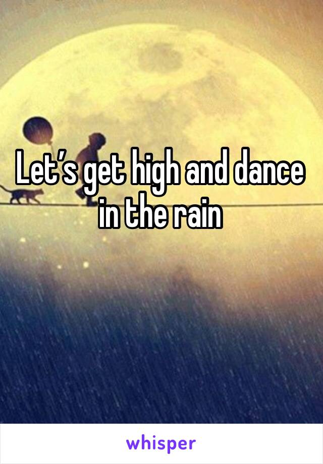 Let's get high and dance in the rain