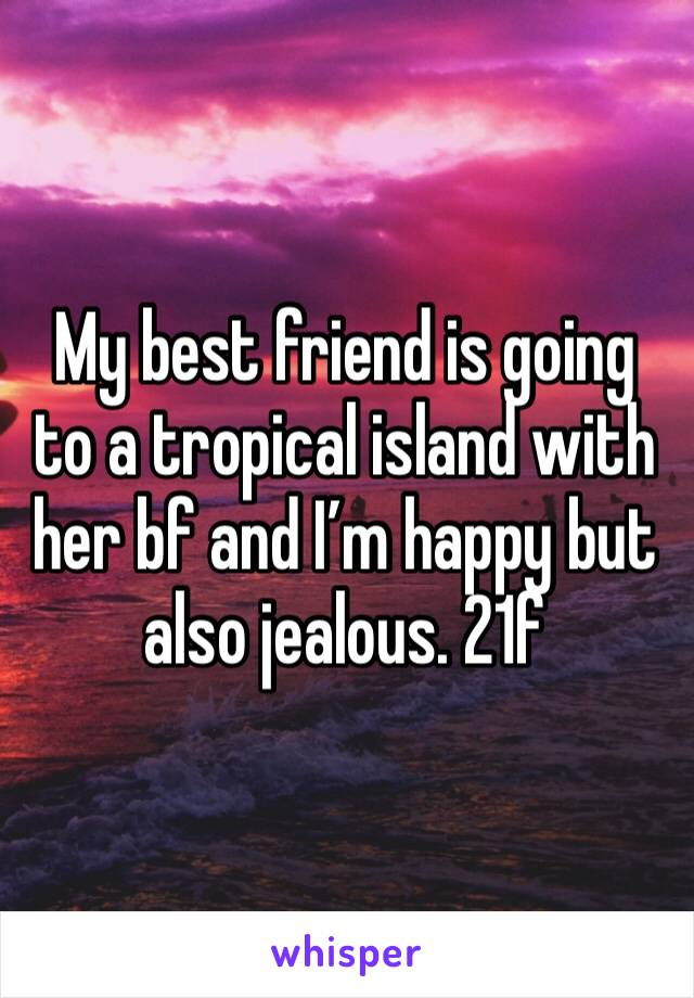 My best friend is going to a tropical island with her bf and I'm happy but also jealous. 21f