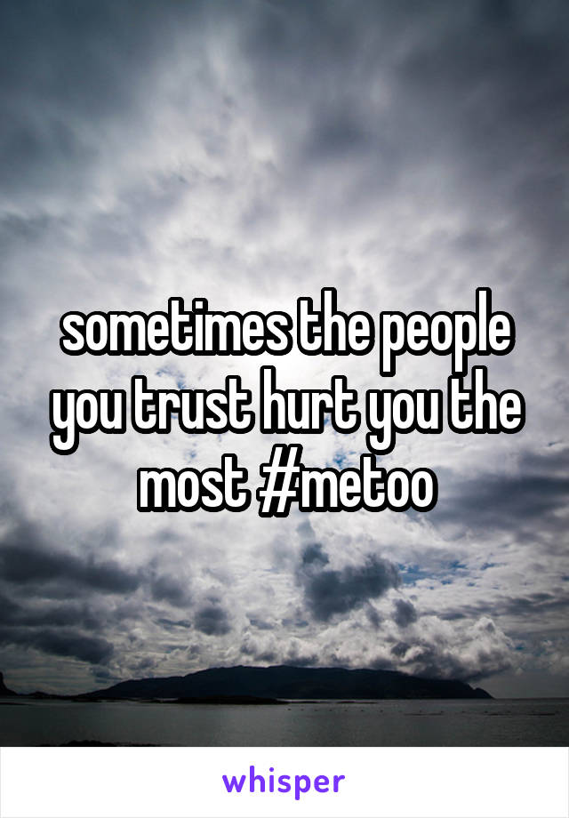 sometimes the people you trust hurt you the most #metoo