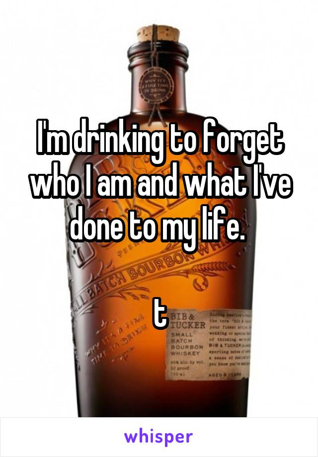 I'm drinking to forget who I am and what I've done to my life.   t