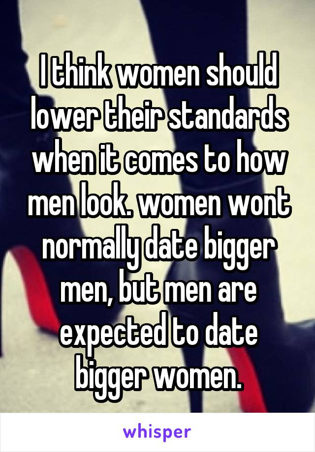 I think women should lower their standards when it comes to how men look. women wont normally date bigger men, but men are expected to date bigger women.